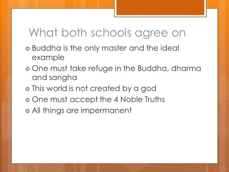 What both schools agree on  Buddha is the only master and the ideal example  One must take refuge in the Buddha, dharma and sangha  This world is not created by a god  One must accept the 4 Noble Truths  All things are impermanent