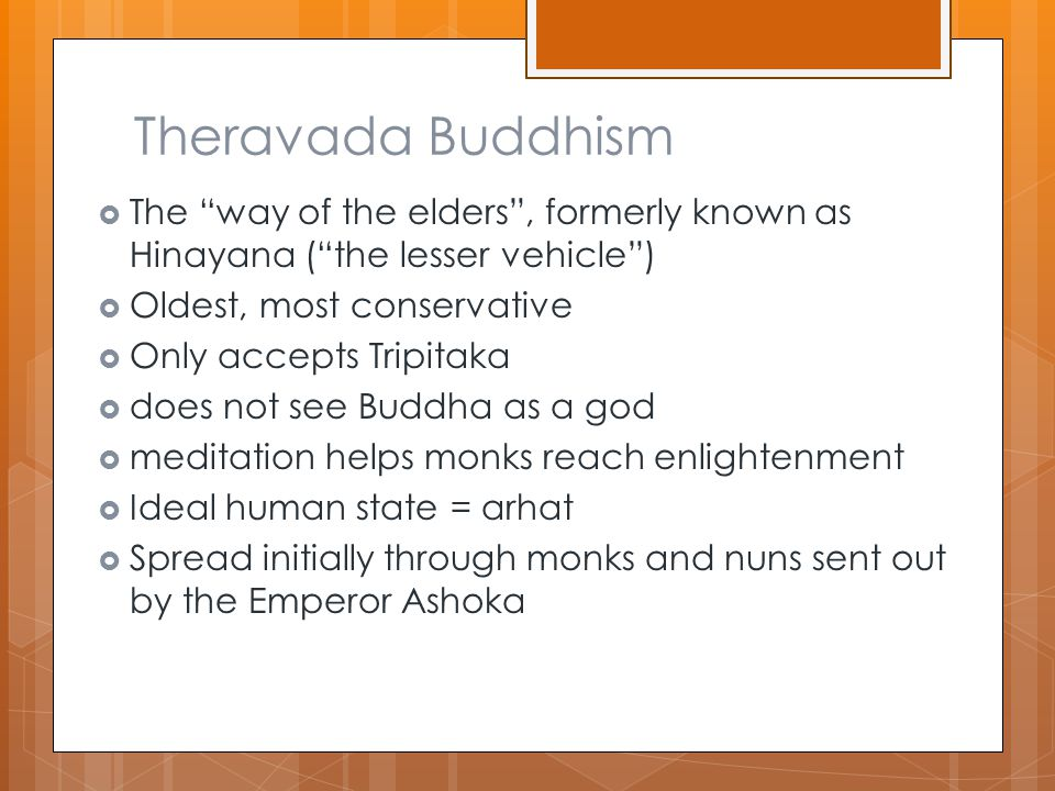 Theravada Buddhism  The way of the elders , formerly known as Hinayana ( the lesser vehicle )  Oldest, most conservative  Only accepts Tripitaka  does not see Buddha as a god  meditation helps monks reach enlightenment  Ideal human state = arhat  Spread initially through monks and nuns sent out by the Emperor Ashoka