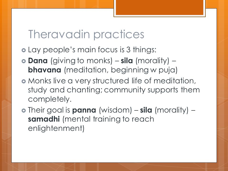 Theravadin practices  Lay people's main focus is 3 things:  Dana (giving to monks) – sila (morality) – bhavana (meditation, beginning w puja)  Monks live a very structured life of meditation, study and chanting; community supports them completely.