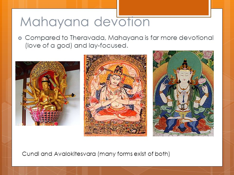 Mahayana devotion  Compared to Theravada, Mahayana is far more devotional (love of a god) and lay-focused.
