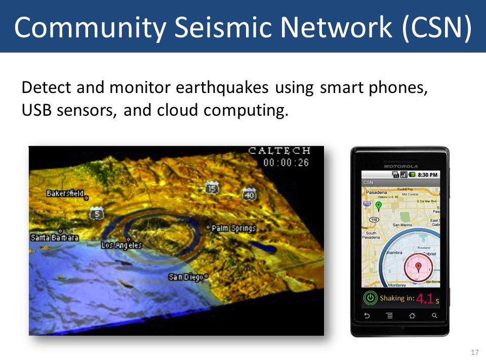 17 Community Seismic Network (CSN) Detect and monitor earthquakes using smart phones, USB sensors, and cloud computing.