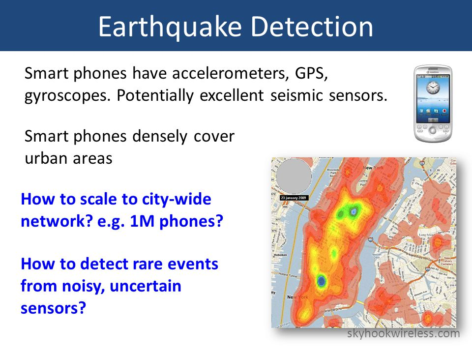 Earthquake Detection skyhookwireless.com Smart phones have accelerometers, GPS, gyroscopes.