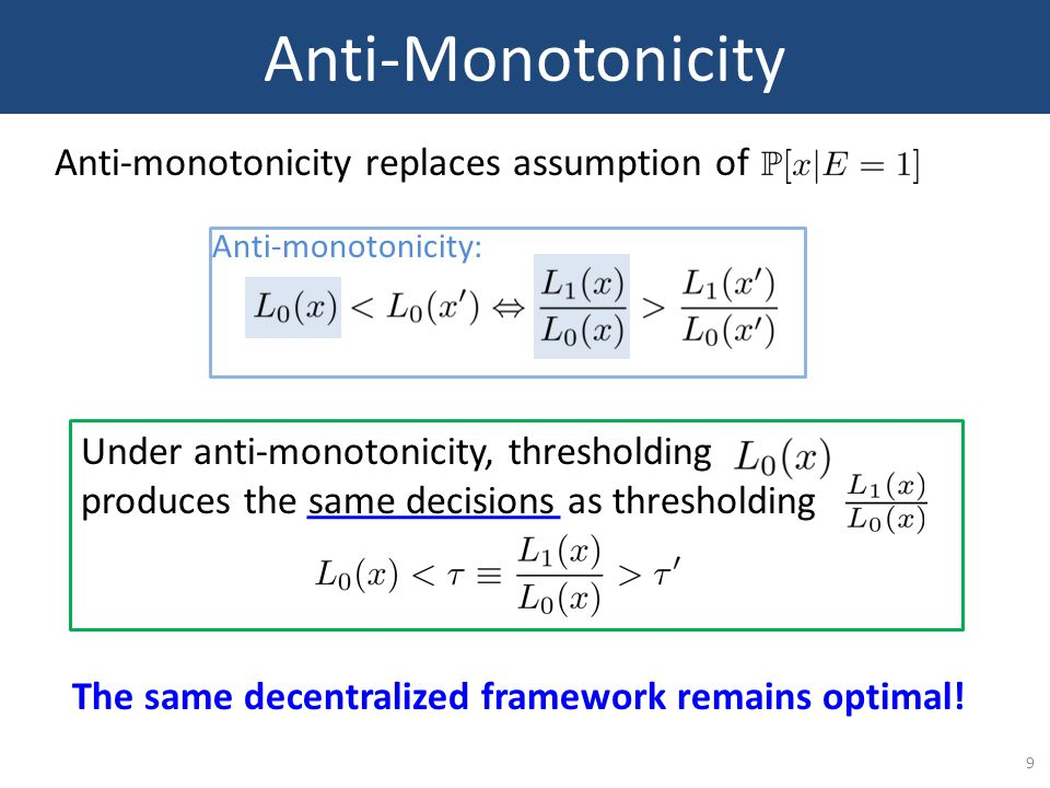 9 Anti-Monotonicity Anti-monotonicity replaces assumption of Anti-monotonicity: Under anti-monotonicity, thresholding produces the same decisions as thresholding The same decentralized framework remains optimal!