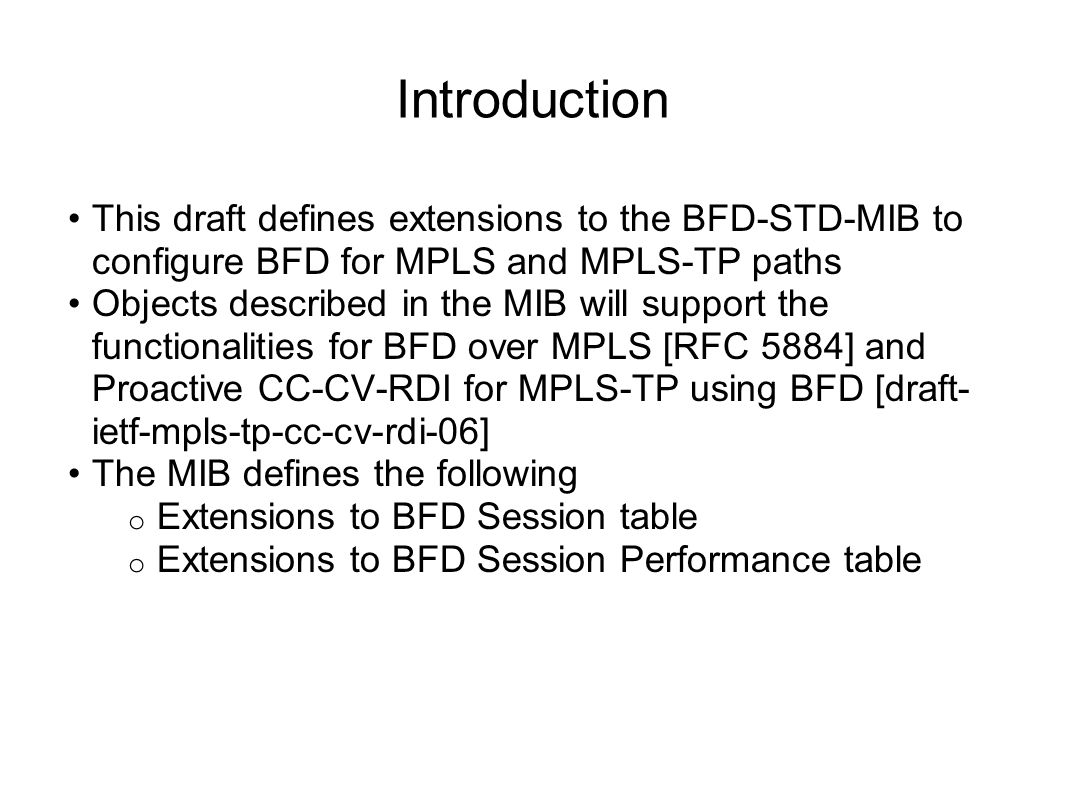 Introduction This draft defines extensions to the BFD-STD-MIB to configure BFD for MPLS and MPLS-TP paths Objects described in the MIB will support the functionalities for BFD over MPLS [RFC 5884] and Proactive CC-CV-RDI for MPLS-TP using BFD [draft- ietf-mpls-tp-cc-cv-rdi-06] The MIB defines the following o Extensions to BFD Session table o Extensions to BFD Session Performance table
