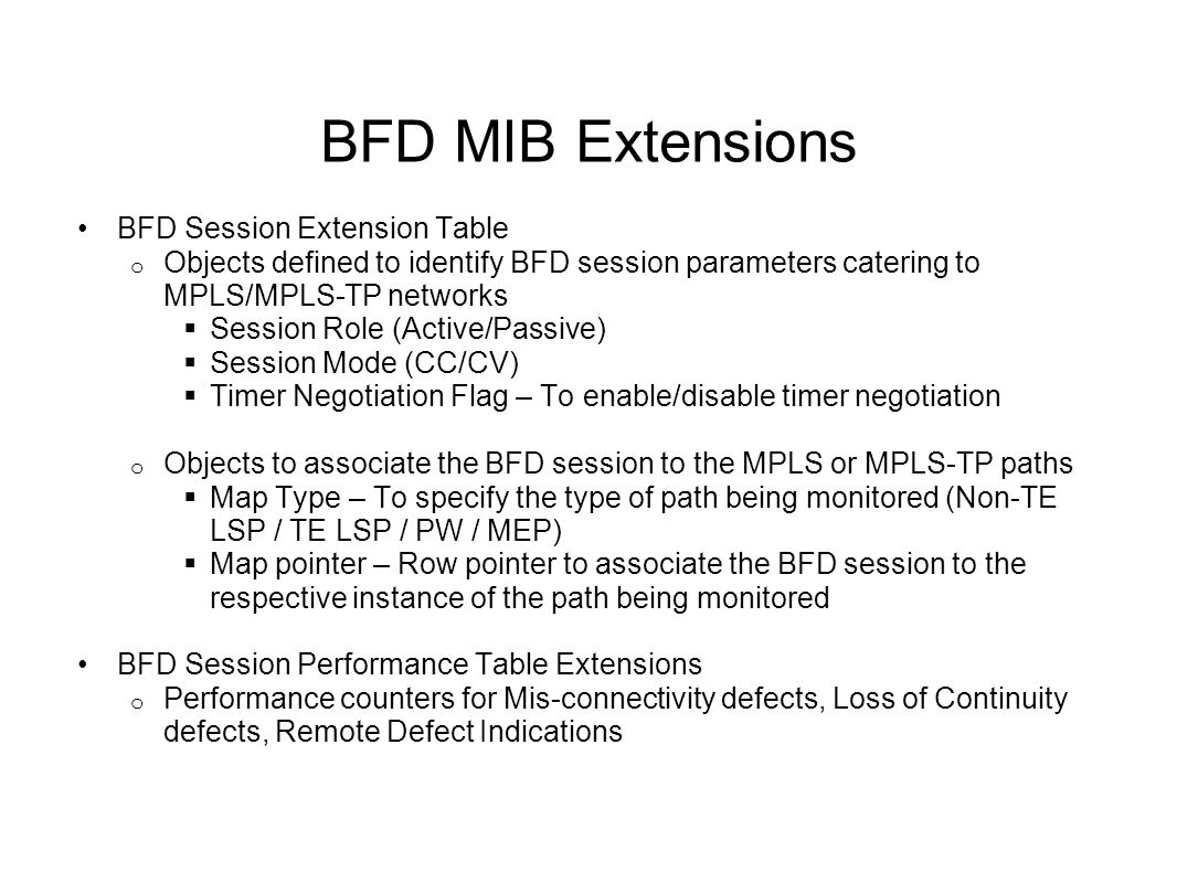 BFD MIB Extensions BFD Session Extension Table o Objects defined to identify BFD session parameters catering to MPLS/MPLS-TP networks  Session Role (Active/Passive)  Session Mode (CC/CV)  Timer Negotiation Flag – To enable/disable timer negotiation o Objects to associate the BFD session to the MPLS or MPLS-TP paths  Map Type – To specify the type of path being monitored (Non-TE LSP / TE LSP / PW / MEP)  Map pointer – Row pointer to associate the BFD session to the respective instance of the path being monitored BFD Session Performance Table Extensions o Performance counters for Mis-connectivity defects, Loss of Continuity defects, Remote Defect Indications