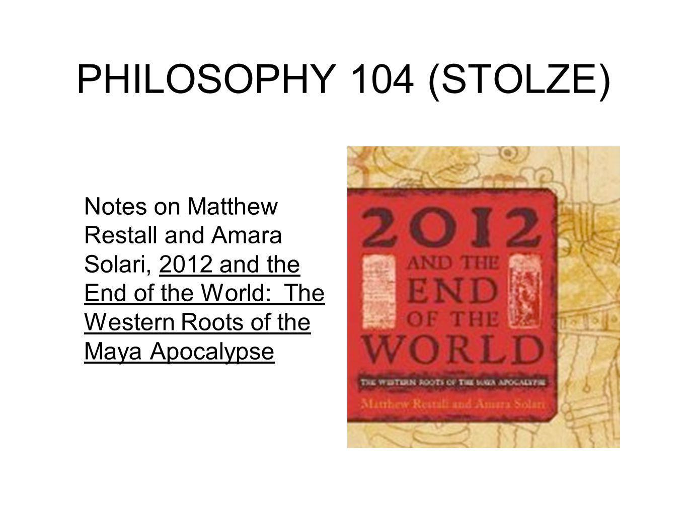 PHILOSOPHY 104 (STOLZE) Notes on Matthew Restall and Amara Solari, 2012 and the End of the World: The Western Roots of the Maya Apocalypse