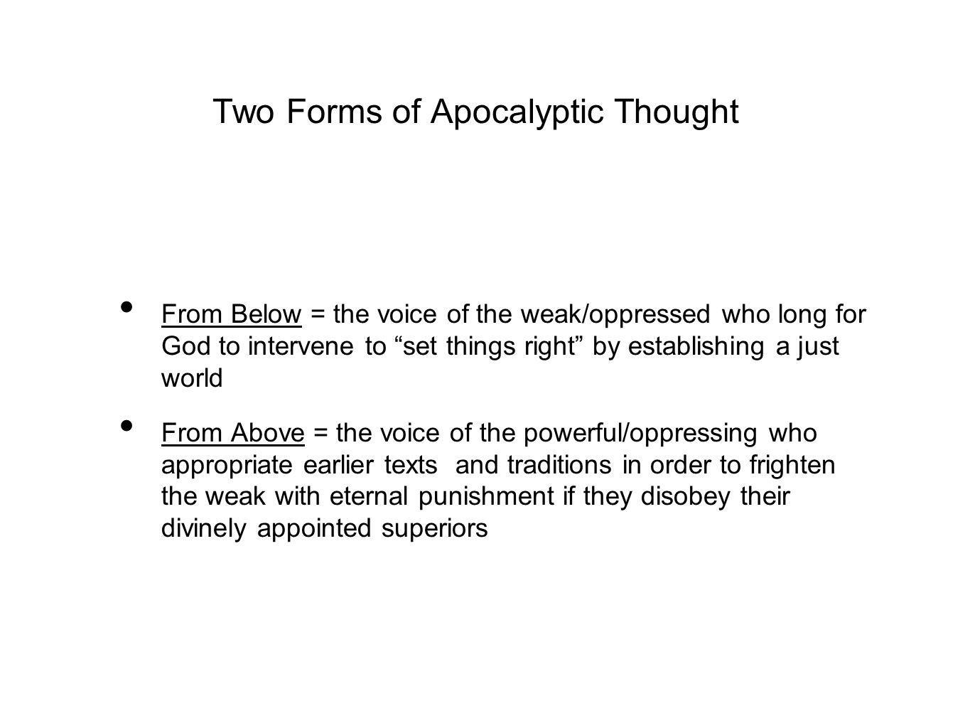Two Forms of Apocalyptic Thought From Below = the voice of the weak/oppressed who long for God to intervene to set things right by establishing a just world From Above = the voice of the powerful/oppressing who appropriate earlier texts and traditions in order to frighten the weak with eternal punishment if they disobey their divinely appointed superiors