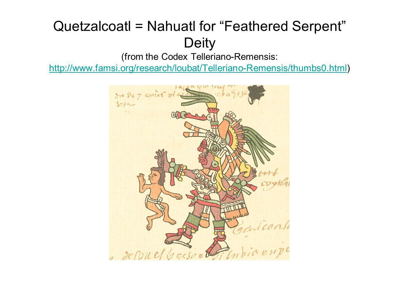 Quetzalcoatl = Nahuatl for Feathered Serpent Deity (from the Codex Telleriano-Remensis: http://www.famsi.org/research/loubat/Telleriano-Remensis/thumbs0.html) http://www.famsi.org/research/loubat/Telleriano-Remensis/thumbs0.html