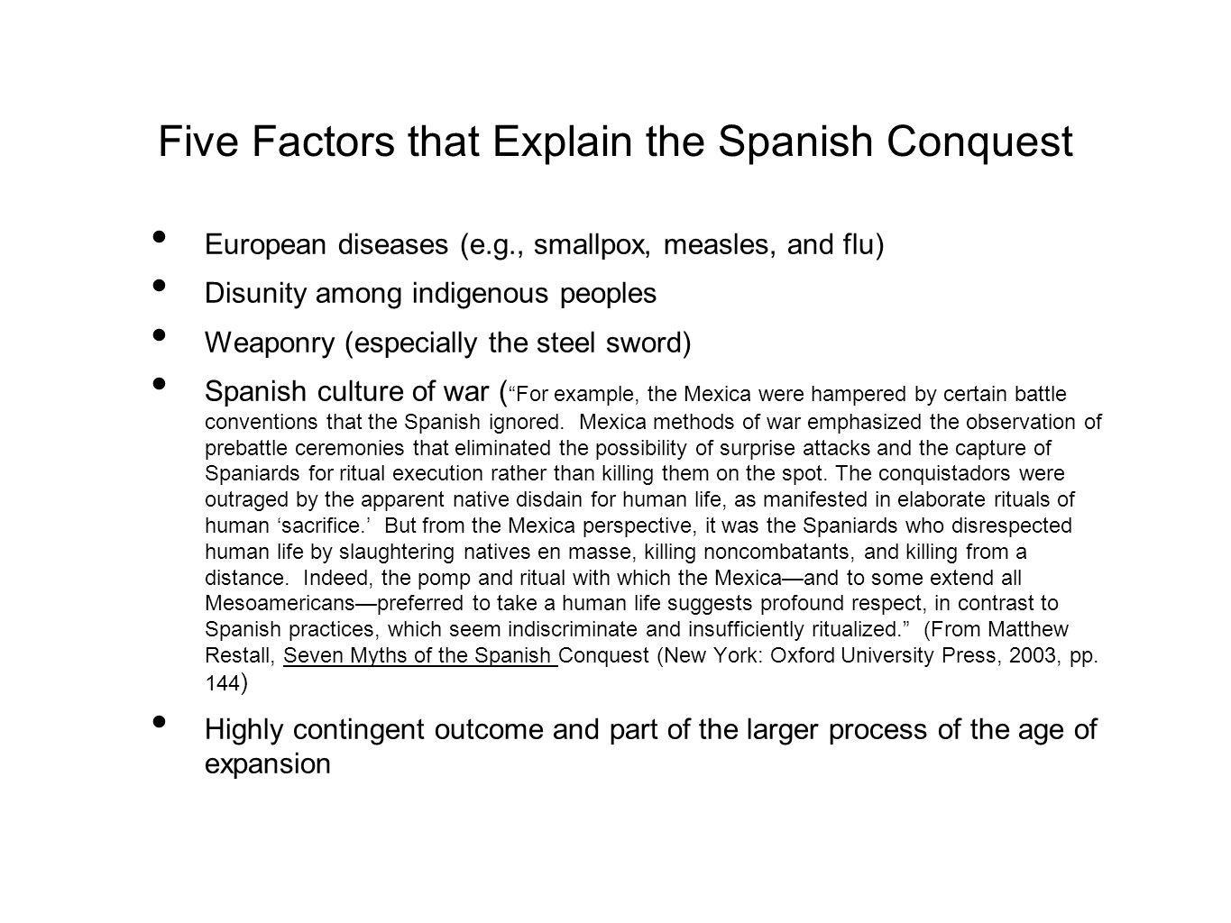 Five Factors that Explain the Spanish Conquest European diseases (e.g., smallpox, measles, and flu) Disunity among indigenous peoples Weaponry (especially the steel sword) Spanish culture of war ( For example, the Mexica were hampered by certain battle conventions that the Spanish ignored.