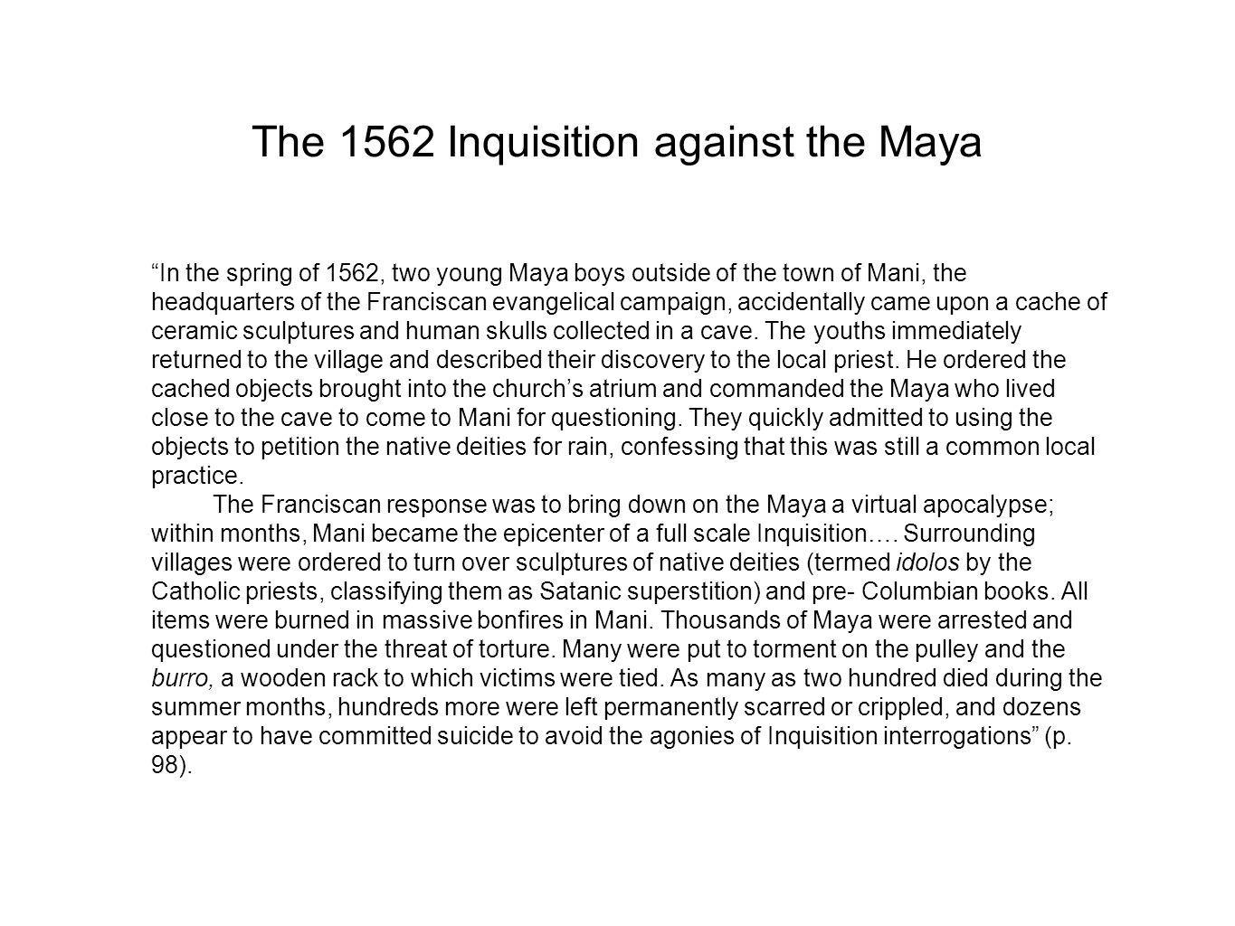 The 1562 Inquisition against the Maya In the spring of 1562, two young Maya boys outside of the town of Mani, the headquarters of the Franciscan evangelical campaign, accidentally came upon a cache of ceramic sculptures and human skulls collected in a cave.