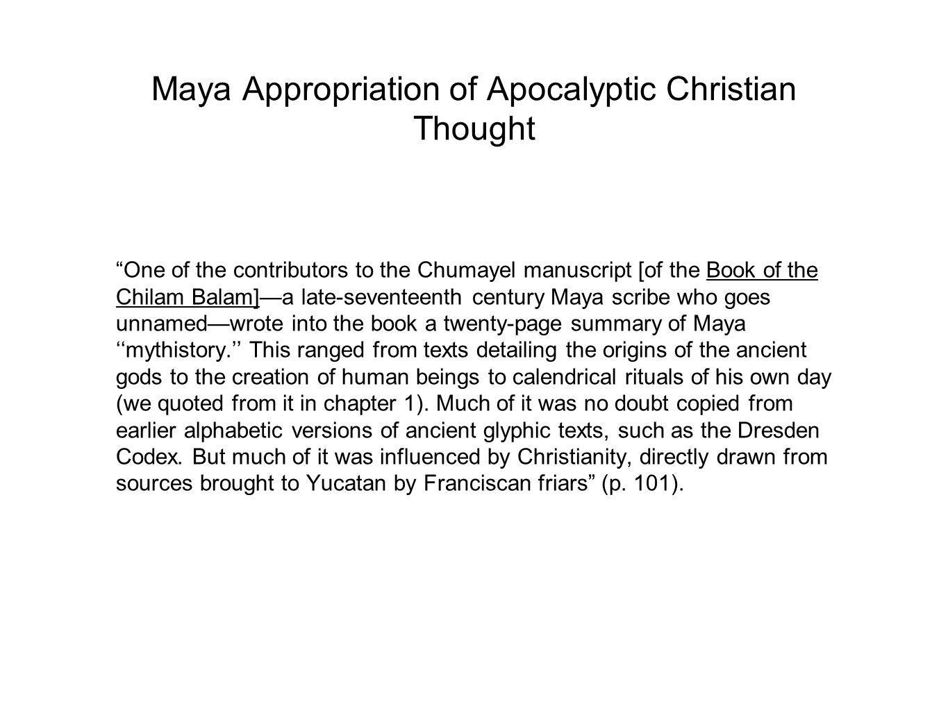 Maya Appropriation of Apocalyptic Christian Thought One of the contributors to the Chumayel manuscript [of the Book of the Chilam Balam]—a late-seventeenth century Maya scribe who goes unnamed—wrote into the book a twenty-page summary of Maya ''mythistory.'' This ranged from texts detailing the origins of the ancient gods to the creation of human beings to calendrical rituals of his own day (we quoted from it in chapter 1).