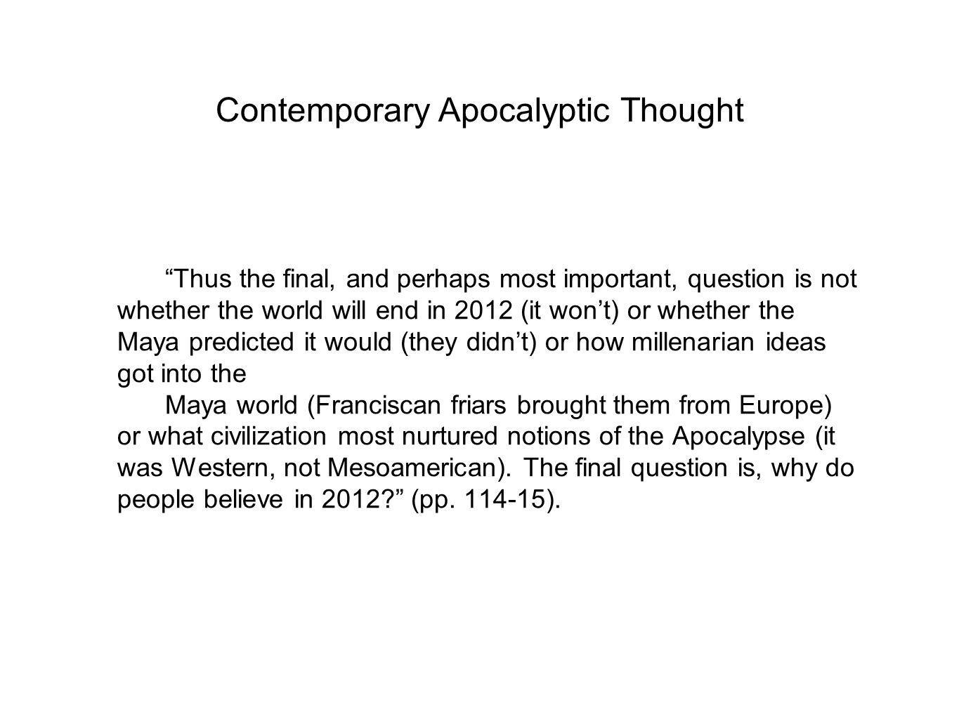 Contemporary Apocalyptic Thought Thus the final, and perhaps most important, question is not whether the world will end in 2012 (it won't) or whether the Maya predicted it would (they didn't) or how millenarian ideas got into the Maya world (Franciscan friars brought them from Europe) or what civilization most nurtured notions of the Apocalypse (it was Western, not Mesoamerican).