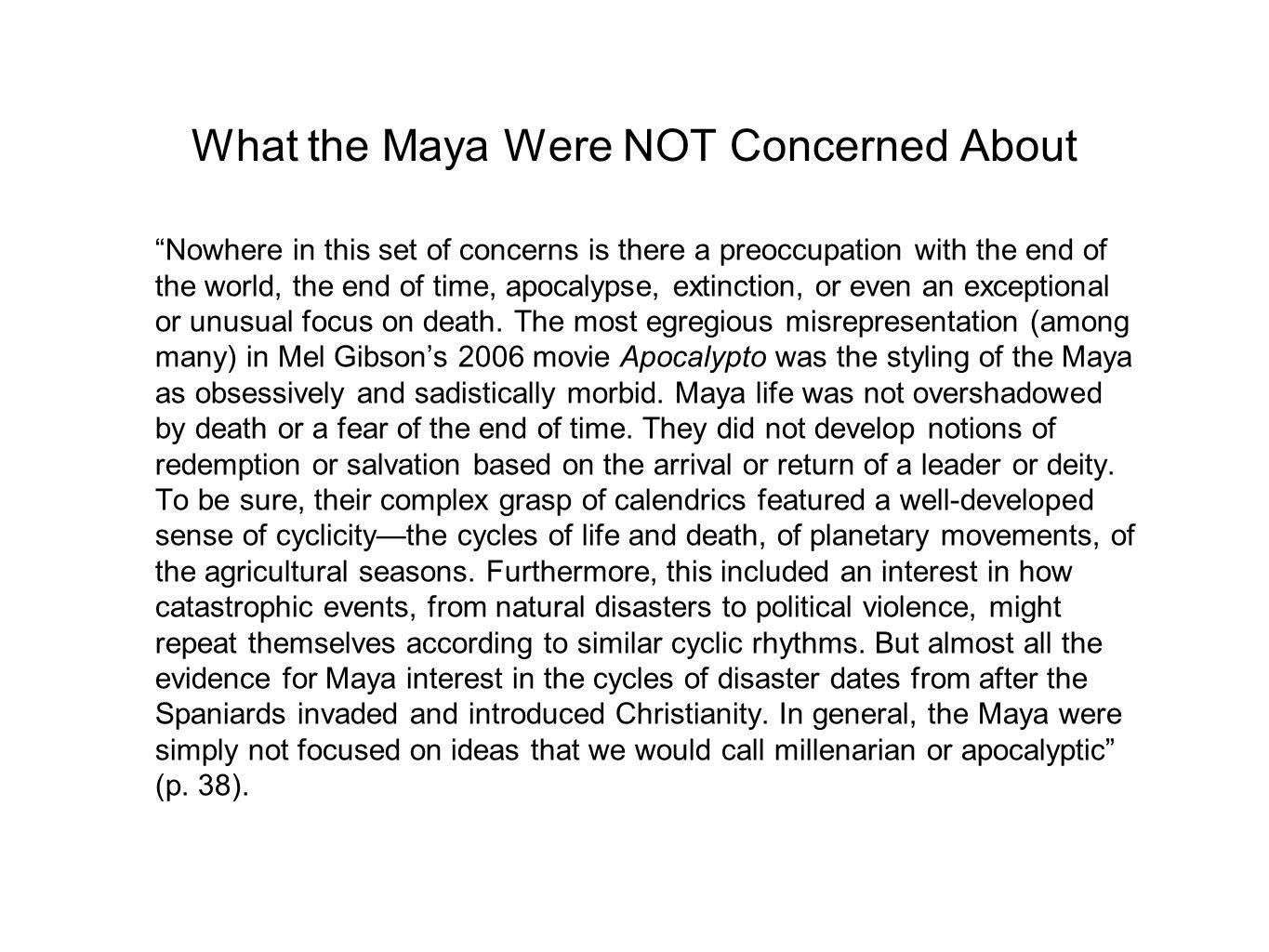 What the Maya Were NOT Concerned About Nowhere in this set of concerns is there a preoccupation with the end of the world, the end of time, apocalypse, extinction, or even an exceptional or unusual focus on death.