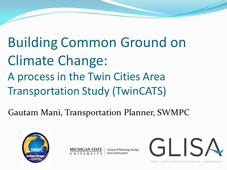 Building Common Ground on Climate Change: A process in the Twin Cities Area Transportation Study (TwinCATS) Gautam Mani, Transportation Planner, SWMPC