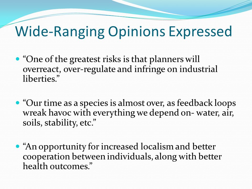 Wide-Ranging Opinions Expressed One of the greatest risks is that planners will overreact, over-regulate and infringe on industrial liberties. Our time as a species is almost over, as feedback loops wreak havoc with everything we depend on- water, air, soils, stability, etc. An opportunity for increased localism and better cooperation between individuals, along with better health outcomes.