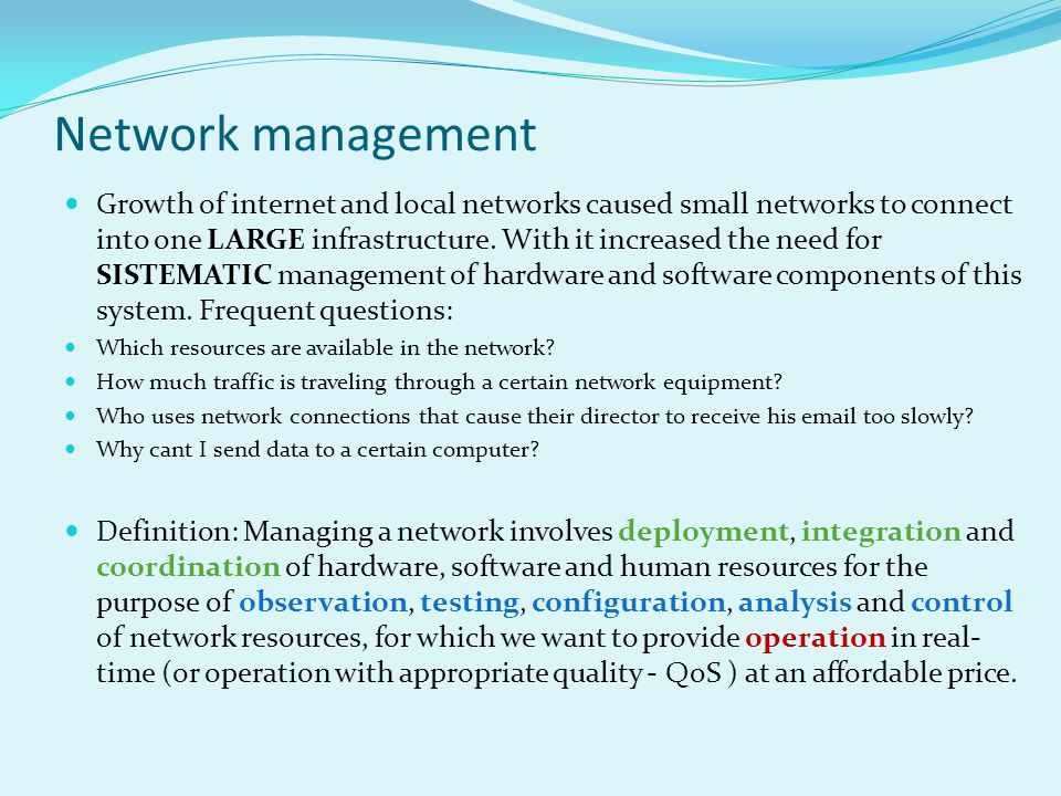 Network management Growth of internet and local networks caused small networks to connect into one LARGE infrastructure.