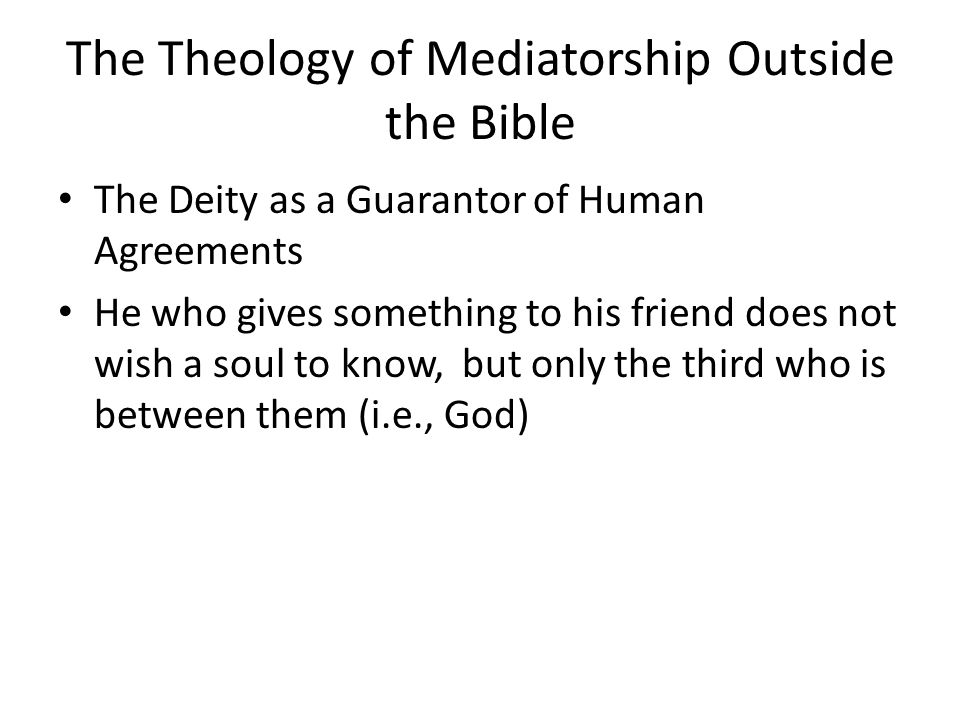 The Theology of Mediatorship Outside the Bible The Deity as a Guarantor of Human Agreements He who gives something to his friend does not wish a soul to know, but only the third who is between them (i.e., God)