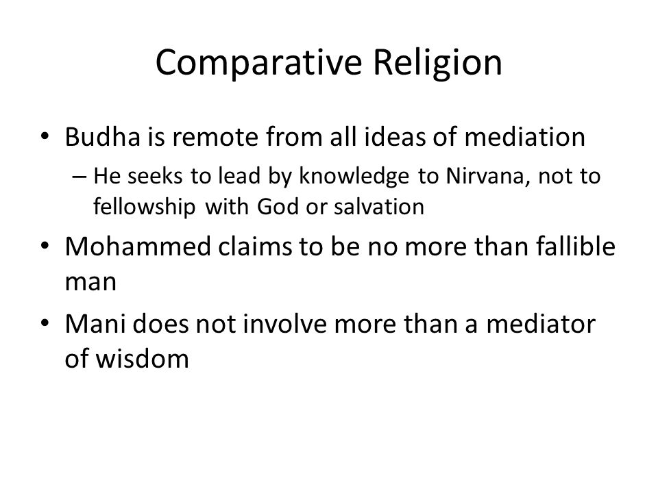 Comparative Religion Budha is remote from all ideas of mediation – He seeks to lead by knowledge to Nirvana, not to fellowship with God or salvation Mohammed claims to be no more than fallible man Mani does not involve more than a mediator of wisdom
