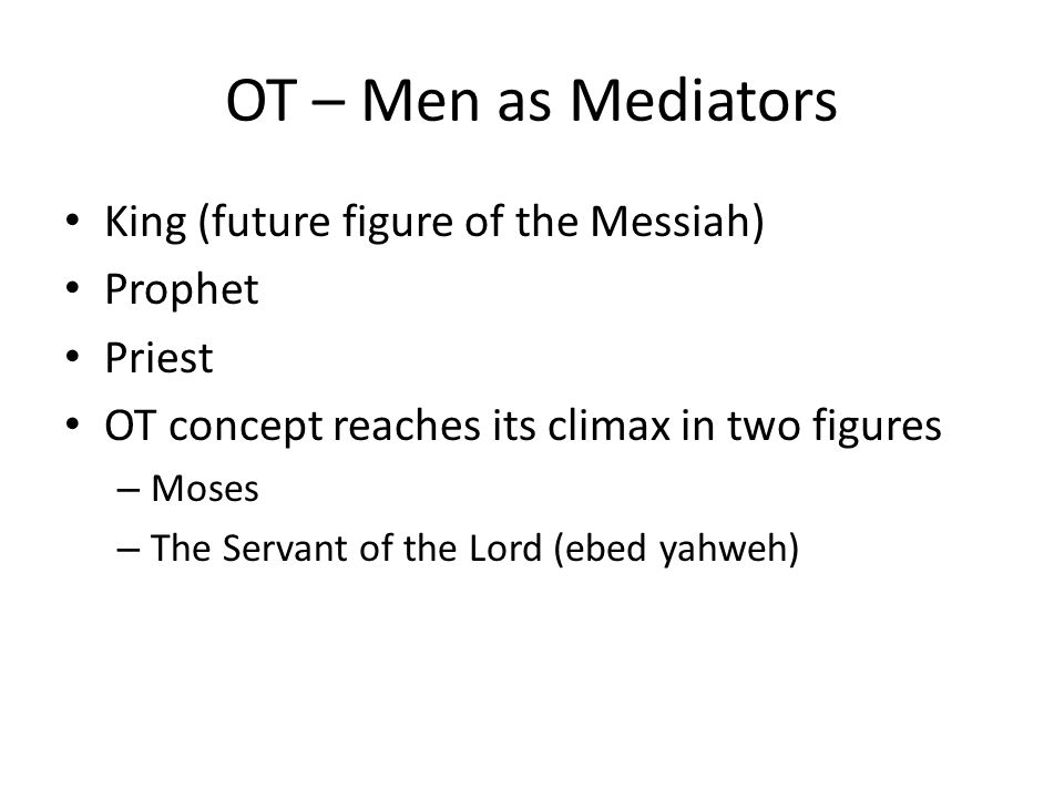 OT – Men as Mediators King (future figure of the Messiah) Prophet Priest OT concept reaches its climax in two figures – Moses – The Servant of the Lord (ebed yahweh)