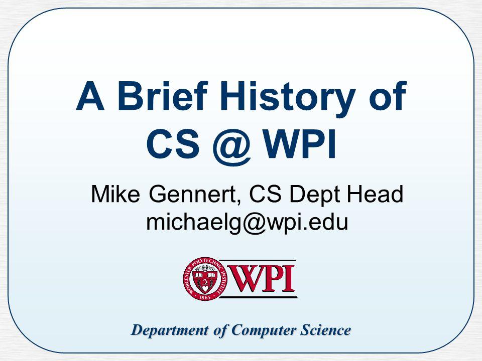 Department of Computer Science A Brief History of CS @ WPI Mike Gennert, CS Dept Head michaelg@wpi.edu