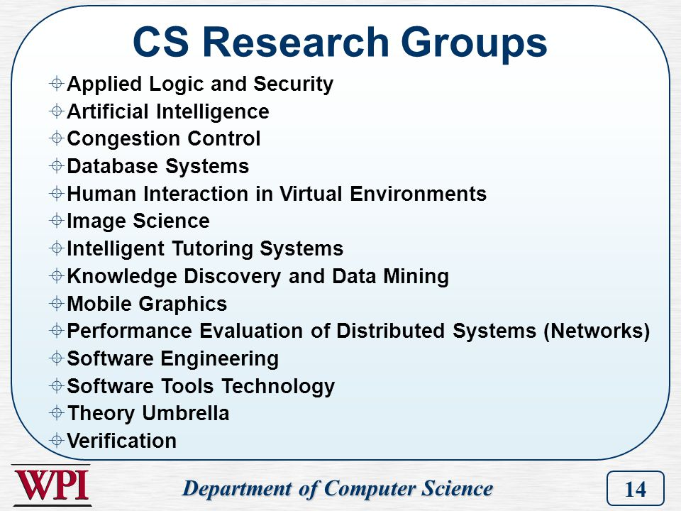 Department of Computer Science 14 CS Research Groups  Applied Logic and Security  Artificial Intelligence  Congestion Control  Database Systems 