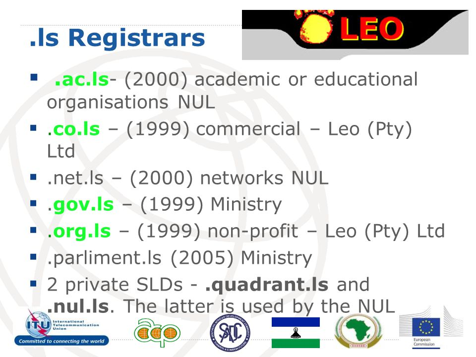 .ls Registrars . ac.ls- (2000) academic or educational organisations NUL .co.ls – (1999) commercial – Leo (Pty) Ltd .net.ls – (2000) networks NUL 