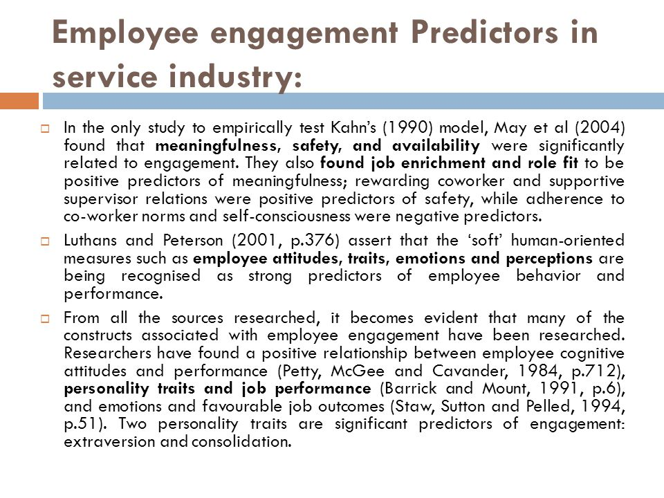 Employee engagement Predictors in service industry:  In the only study to empirically test Kahn's (1990) model, May et al (2004) found that meaningfulness, safety, and availability were significantly related to engagement.