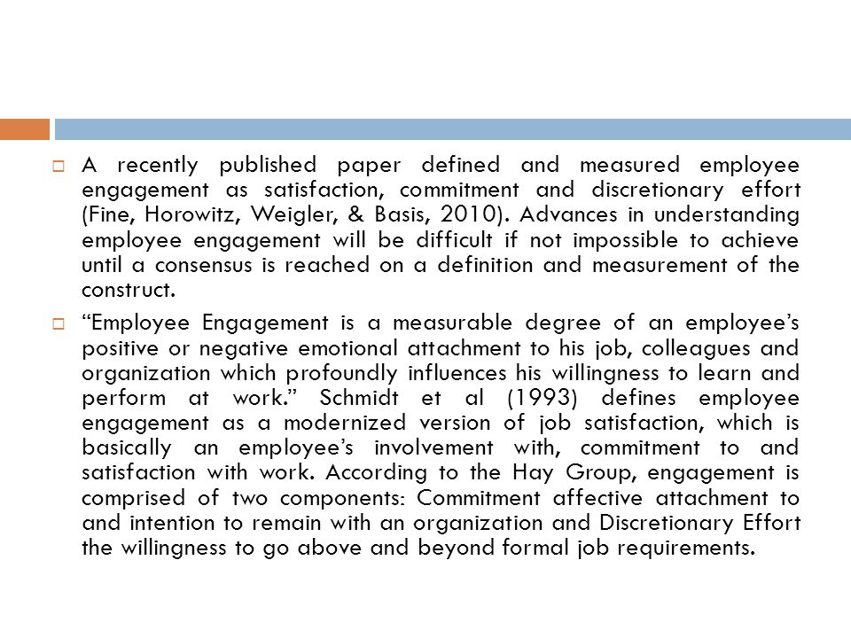  A recently published paper defined and measured employee engagement as satisfaction, commitment and discretionary effort (Fine, Horowitz, Weigler, & Basis, 2010).