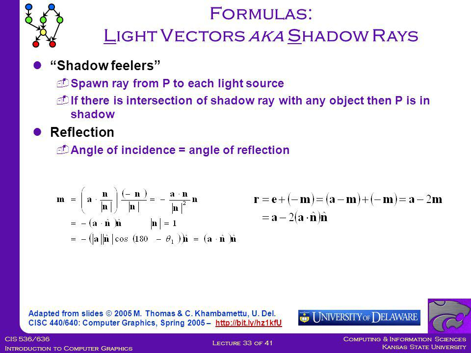 Computing & Information Sciences Kansas State University CIS 536/636 Introduction to Computer Graphics Lecture 33 of 41 Formulas: Light Vectors aka Shadow Rays Adapted from slides © 2005 M.