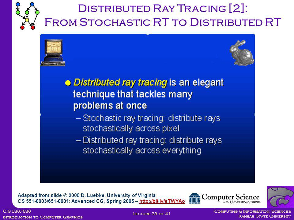 Computing & Information Sciences Kansas State University CIS 536/636 Introduction to Computer Graphics Lecture 33 of 41 Distributed Ray Tracing [2]: From Stochastic RT to Distributed RT Adapted from slide © 2005 D.