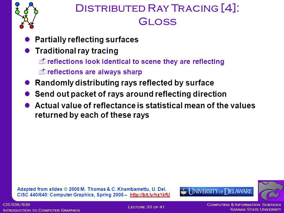 Computing & Information Sciences Kansas State University CIS 536/636 Introduction to Computer Graphics Lecture 33 of 41 Distributed Ray Tracing [4]: Gloss Partially reflecting surfaces Traditional ray tracing  reflections look identical to scene they are reflecting  reflections are always sharp Randomly distributing rays reflected by surface Send out packet of rays around reflecting direction Actual value of reflectance is statistical mean of the values returned by each of these rays Adapted from slides © 2005 M.