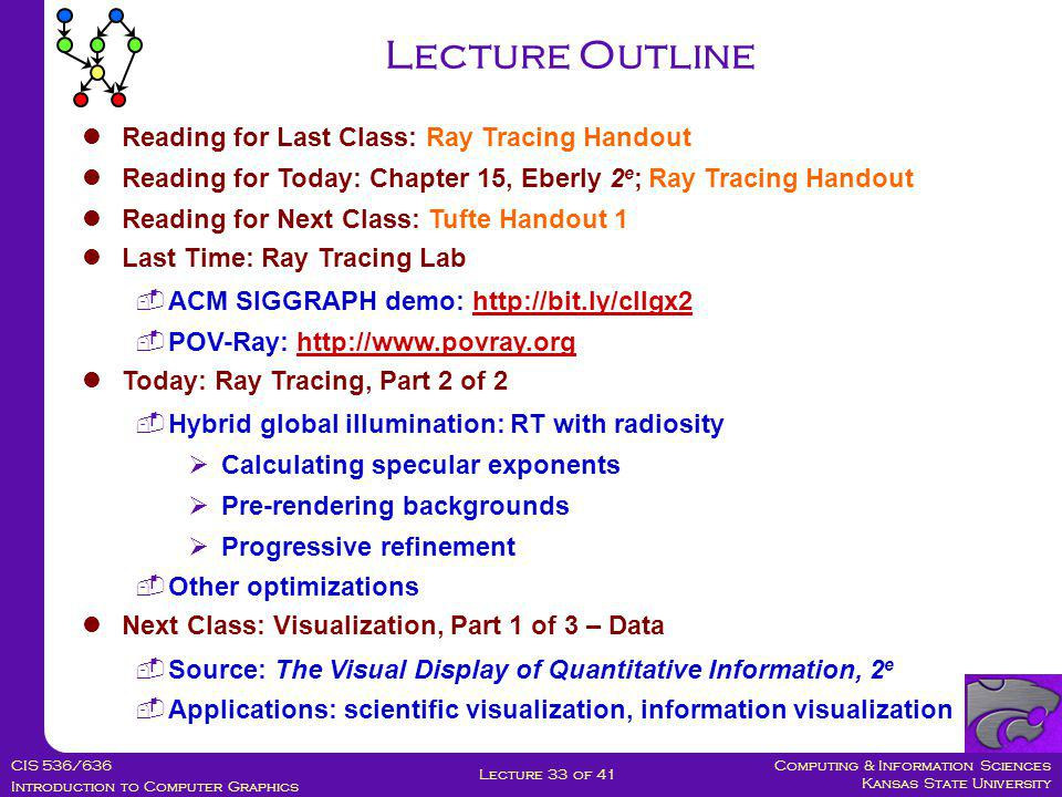 Computing & Information Sciences Kansas State University CIS 536/636 Introduction to Computer Graphics Lecture 33 of 41 Reading for Last Class: Ray Tracing Handout Reading for Today: Chapter 15, Eberly 2 e ; Ray Tracing Handout Reading for Next Class: Tufte Handout 1 Last Time: Ray Tracing Lab  ACM SIGGRAPH demo: http://bit.ly/cIlgx2http://bit.ly/cIlgx2  POV-Ray: http://www.povray.orghttp://www.povray.org Today: Ray Tracing, Part 2 of 2  Hybrid global illumination: RT with radiosity  Calculating specular exponents  Pre-rendering backgrounds  Progressive refinement  Other optimizations Next Class: Visualization, Part 1 of 3 – Data  Source: The Visual Display of Quantitative Information, 2 e  Applications: scientific visualization, information visualization Lecture Outline