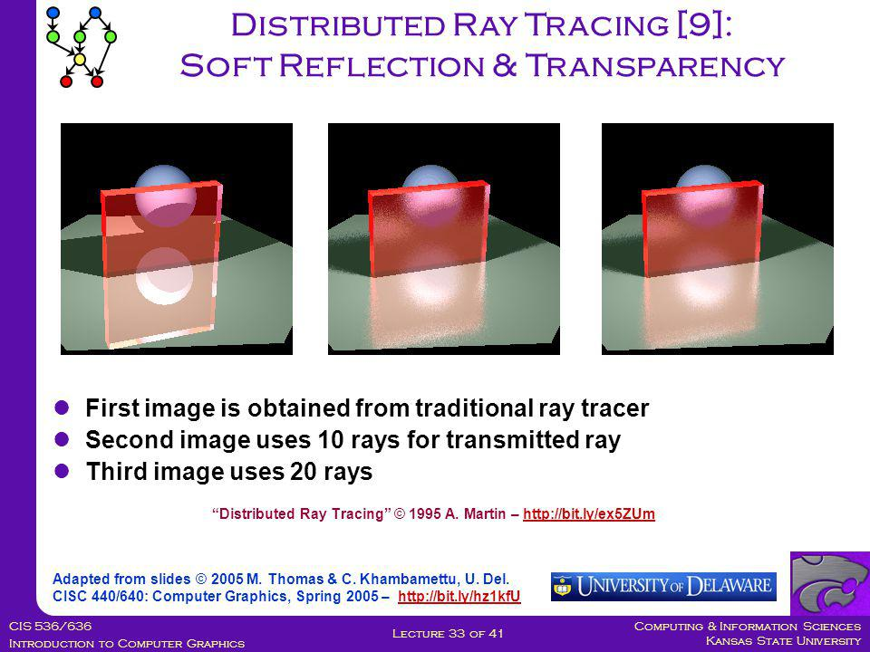 Computing & Information Sciences Kansas State University CIS 536/636 Introduction to Computer Graphics Lecture 33 of 41 Distributed Ray Tracing [9]: Soft Reflection & Transparency Adapted from slides © 2005 M.