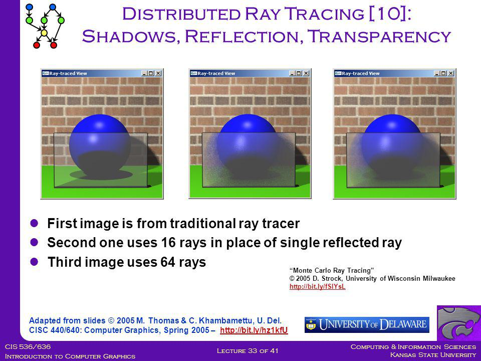 Computing & Information Sciences Kansas State University CIS 536/636 Introduction to Computer Graphics Lecture 33 of 41 Distributed Ray Tracing [10]: Shadows, Reflection, Transparency Adapted from slides © 2005 M.