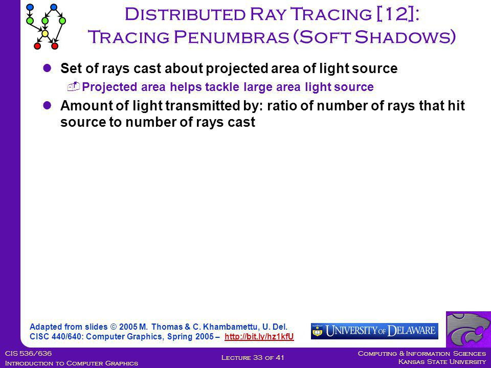 Computing & Information Sciences Kansas State University CIS 536/636 Introduction to Computer Graphics Lecture 33 of 41 Distributed Ray Tracing [12]: Tracing Penumbras (Soft Shadows) Adapted from slides © 2005 M.