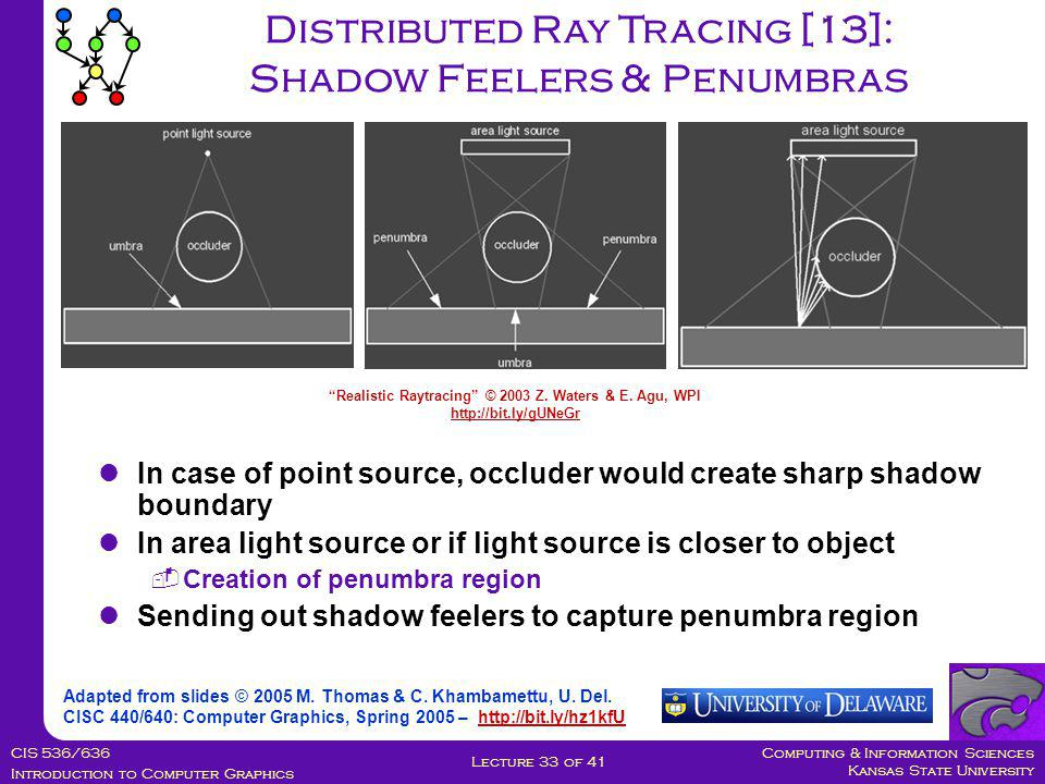 Computing & Information Sciences Kansas State University CIS 536/636 Introduction to Computer Graphics Lecture 33 of 41 Distributed Ray Tracing [13]: Shadow Feelers & Penumbras Adapted from slides © 2005 M.