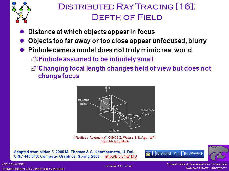 Computing & Information Sciences Kansas State University CIS 536/636 Introduction to Computer Graphics Lecture 33 of 41 Distributed Ray Tracing [16]: Depth of Field Adapted from slides © 2005 M.