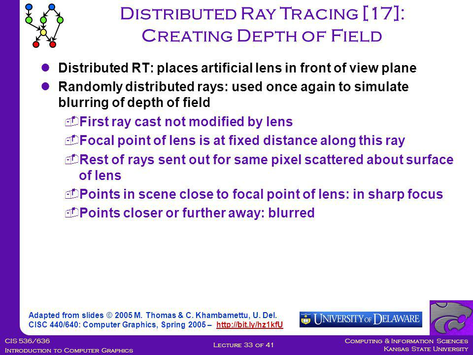 Computing & Information Sciences Kansas State University CIS 536/636 Introduction to Computer Graphics Lecture 33 of 41 Distributed Ray Tracing [17]: Creating Depth of Field Adapted from slides © 2005 M.