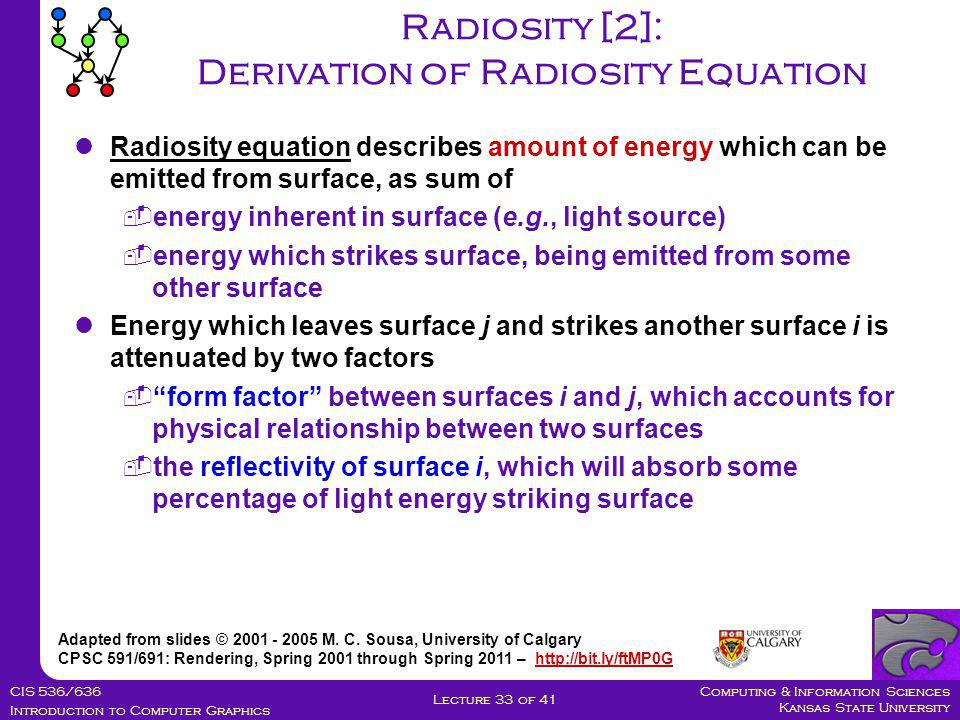 Computing & Information Sciences Kansas State University CIS 536/636 Introduction to Computer Graphics Lecture 33 of 41 Radiosity [2]: Derivation of Radiosity Equation Adapted from slides © 2001 - 2005 M.