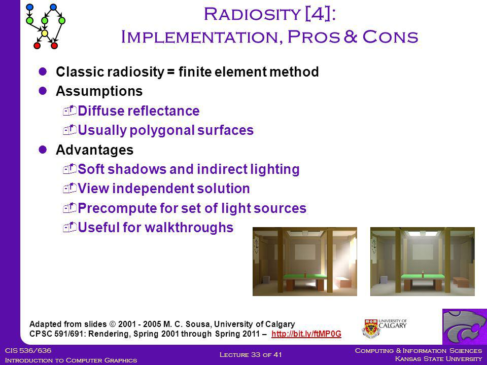 Computing & Information Sciences Kansas State University CIS 536/636 Introduction to Computer Graphics Lecture 33 of 41 Radiosity [4]: Implementation, Pros & Cons Adapted from slides © 2001 - 2005 M.