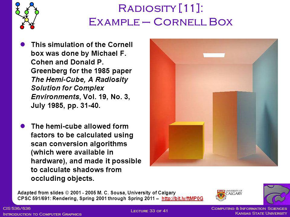 Computing & Information Sciences Kansas State University CIS 536/636 Introduction to Computer Graphics Lecture 33 of 41 Radiosity [11]: Example – Cornell Box Adapted from slides © 2001 - 2005 M.