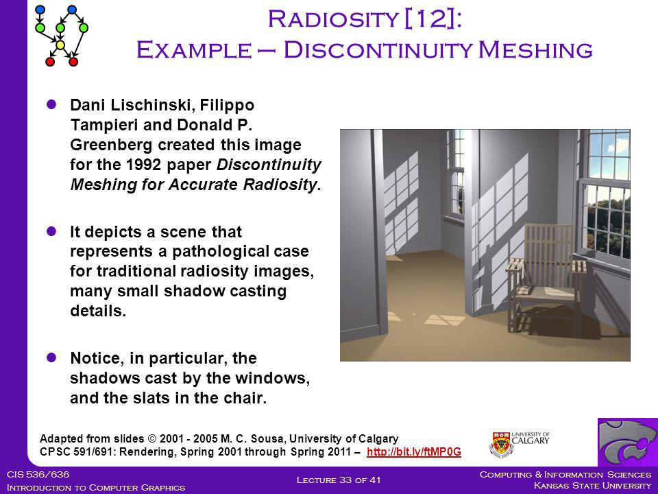 Computing & Information Sciences Kansas State University CIS 536/636 Introduction to Computer Graphics Lecture 33 of 41 Radiosity [12]: Example – Discontinuity Meshing Adapted from slides © 2001 - 2005 M.