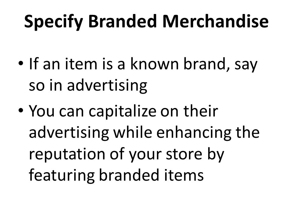Specify Branded Merchandise If an item is a known brand, say so in advertising You can capitalize on their advertising while enhancing the reputation of your store by featuring branded items