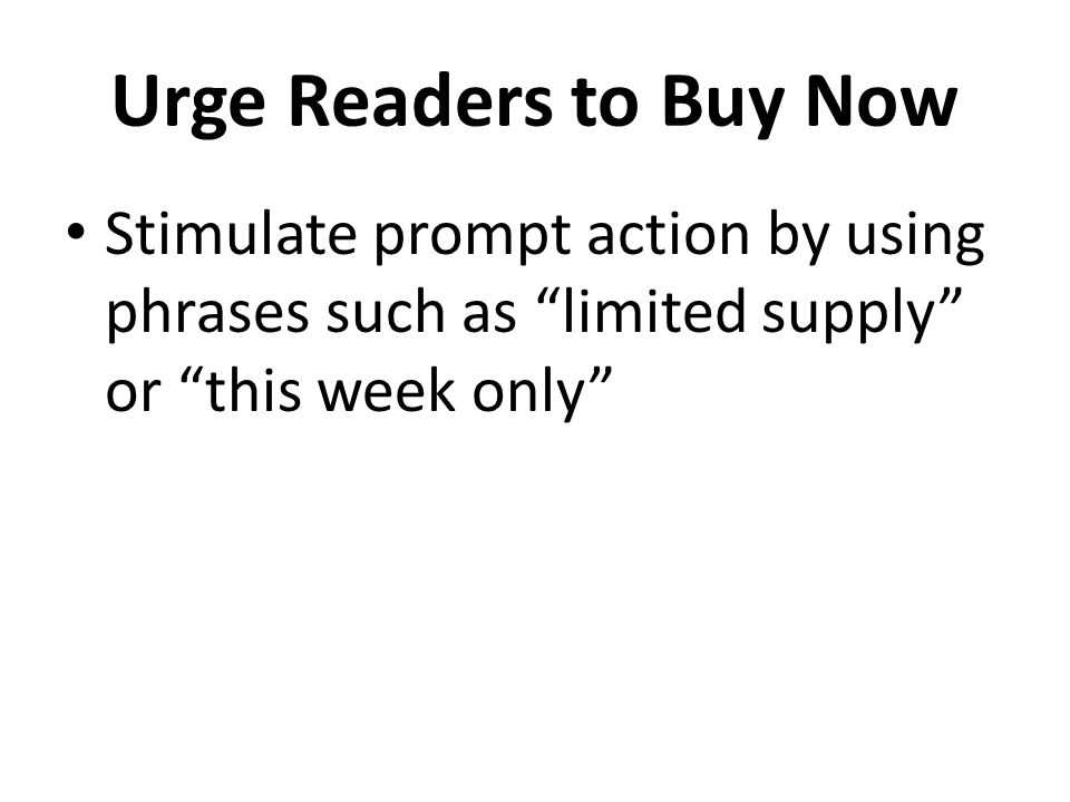 Urge Readers to Buy Now Stimulate prompt action by using phrases such as limited supply or this week only