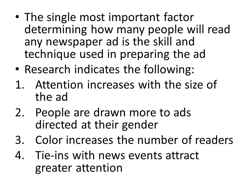The single most important factor determining how many people will read any newspaper ad is the skill and technique used in preparing the ad Research indicates the following: 1.Attention increases with the size of the ad 2.People are drawn more to ads directed at their gender 3.Color increases the number of readers 4.Tie-ins with news events attract greater attention