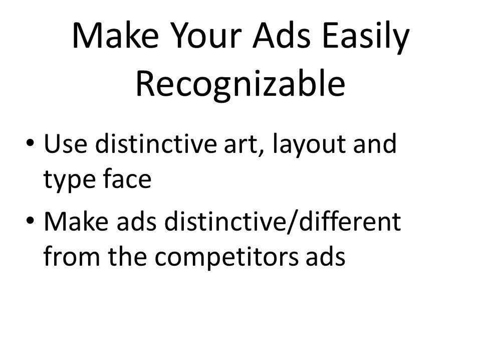 Make Your Ads Easily Recognizable Use distinctive art, layout and type face Make ads distinctive/different from the competitors ads