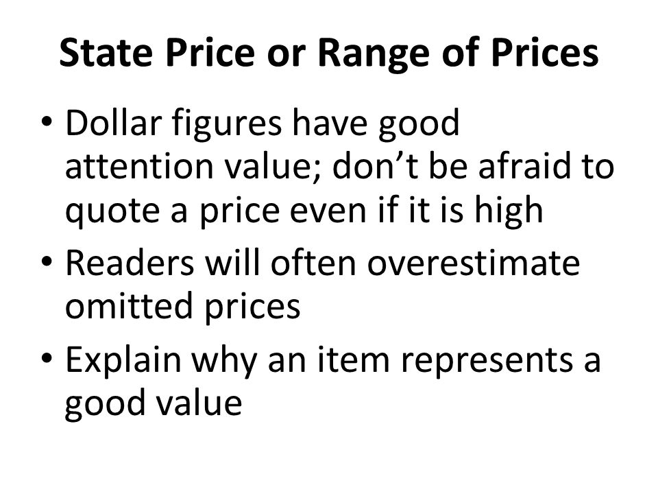State Price or Range of Prices Dollar figures have good attention value; don't be afraid to quote a price even if it is high Readers will often overestimate omitted prices Explain why an item represents a good value