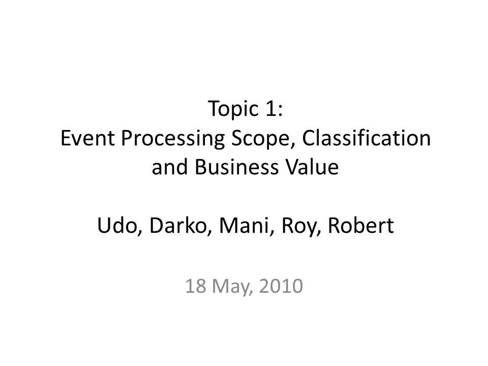 Topic 1: Event Processing Scope, Classification and Business Value Udo, Darko, Mani, Roy, Robert 18 May, 2010