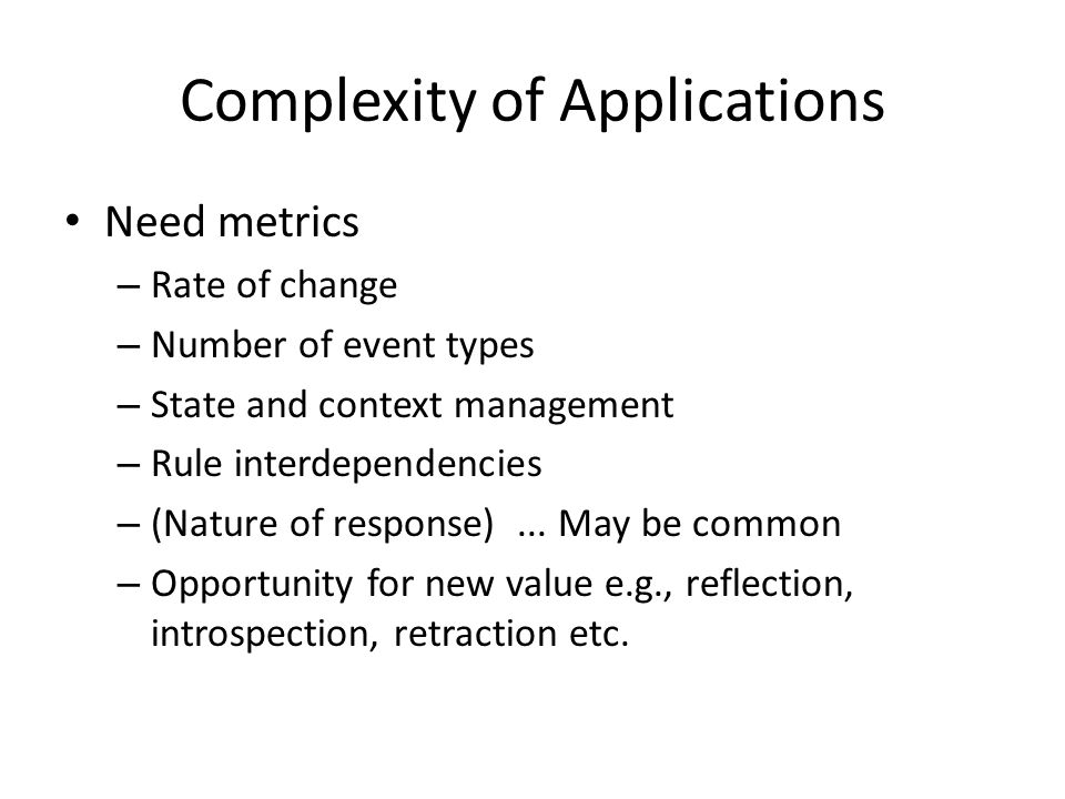 Complexity of Applications Need metrics – Rate of change – Number of event types – State and context management – Rule interdependencies – (Nature of response)...