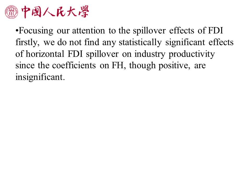 Focusing our attention to the spillover effects of FDI firstly, we do not find any statistically significant effects of horizontal FDI spillover on industry productivity since the coefficients on FH, though positive, are insignificant.
